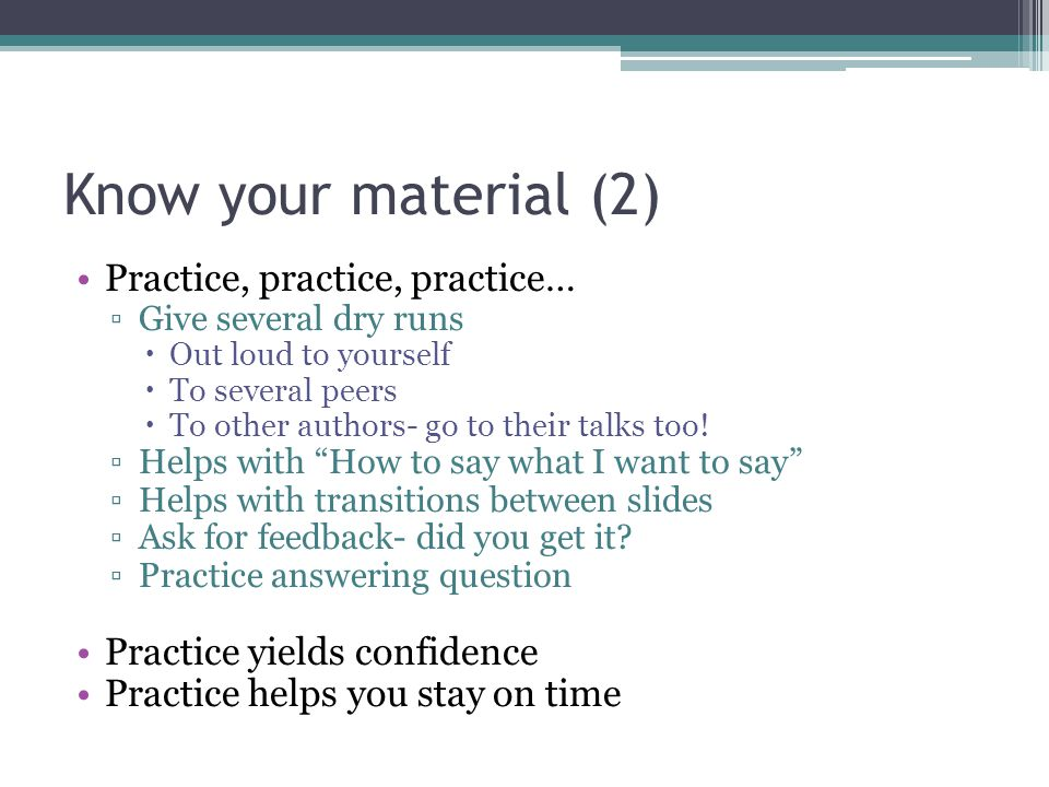 Know your material (2) Practice, practice, practice…