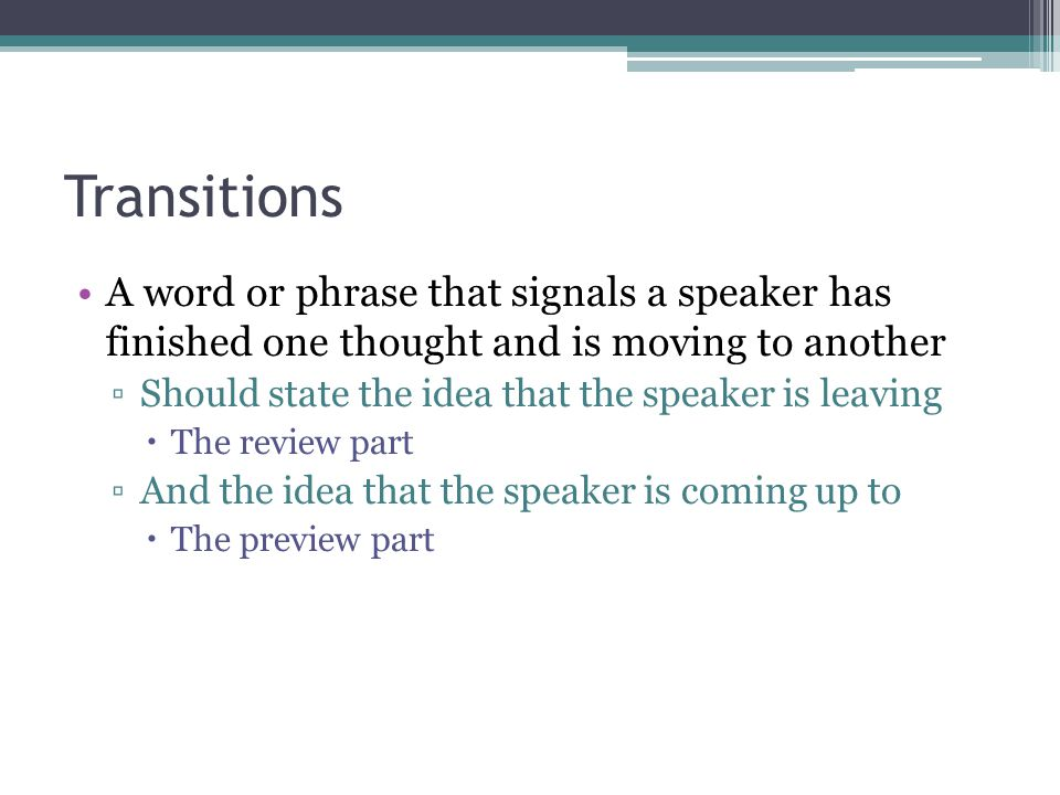 Transitions A word or phrase that signals a speaker has finished one thought and is moving to another.