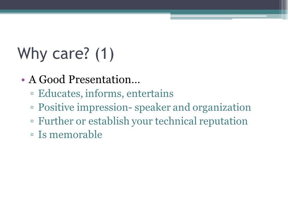 Why care (1) A Good Presentation… Educates, informs, entertains