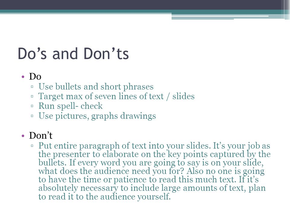 Do's and Don'ts Do Don't Use bullets and short phrases