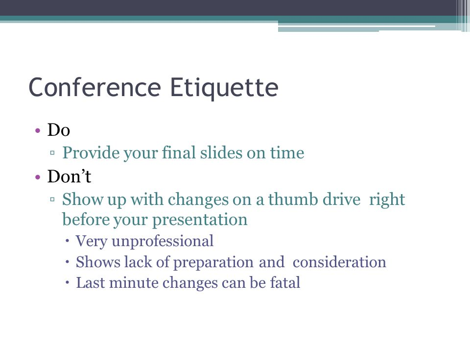 Conference Etiquette Do Don't Provide your final slides on time
