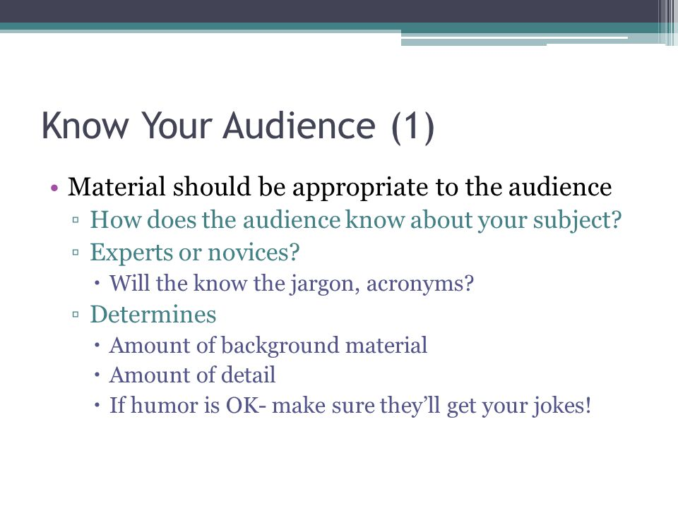 Know Your Audience (1) Material should be appropriate to the audience