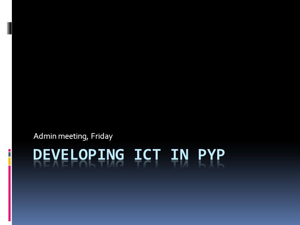 Admin meeting, Friday Developing ICT in PYP