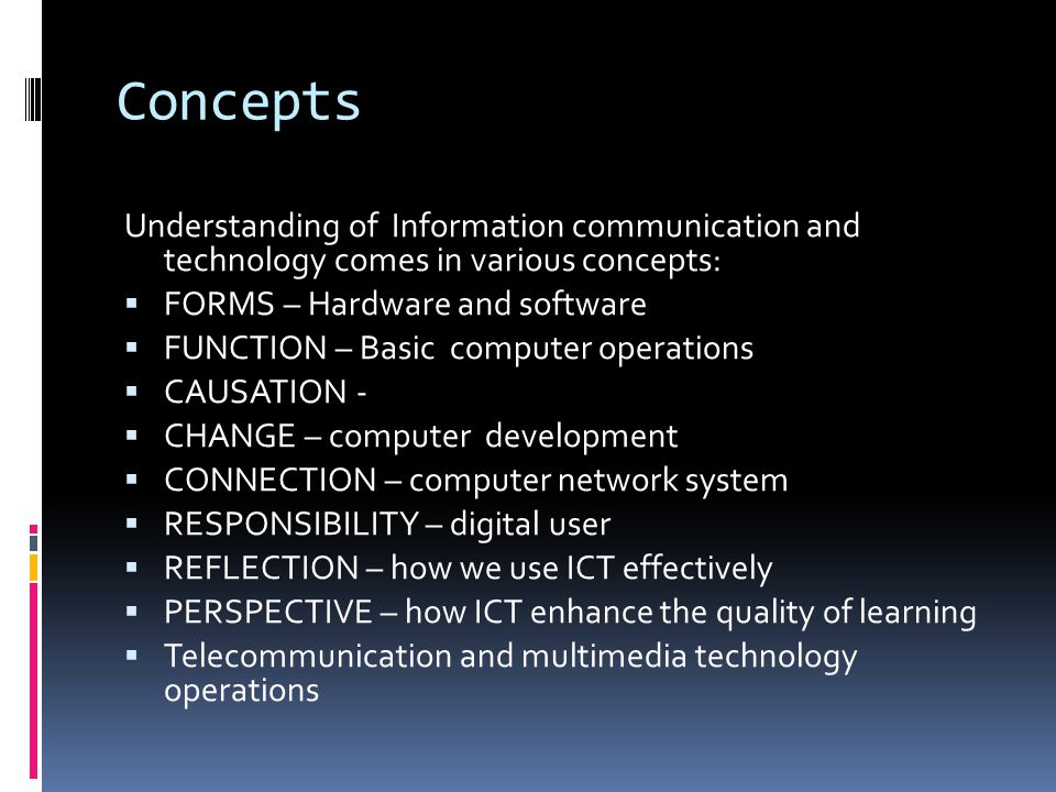 Concepts Understanding of Information communication and technology comes in various concepts: FORMS – Hardware and software.