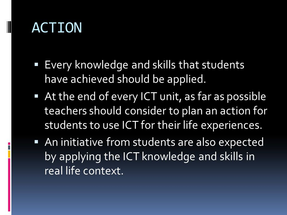 ACTION Every knowledge and skills that students have achieved should be applied.