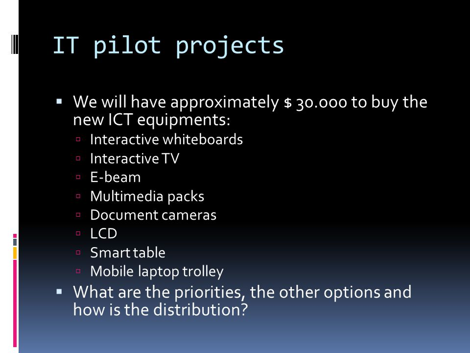IT pilot projects We will have approximately $ 30.oo0 to buy the new ICT equipments: Interactive whiteboards.