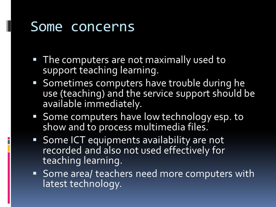 Some concerns The computers are not maximally used to support teaching learning.