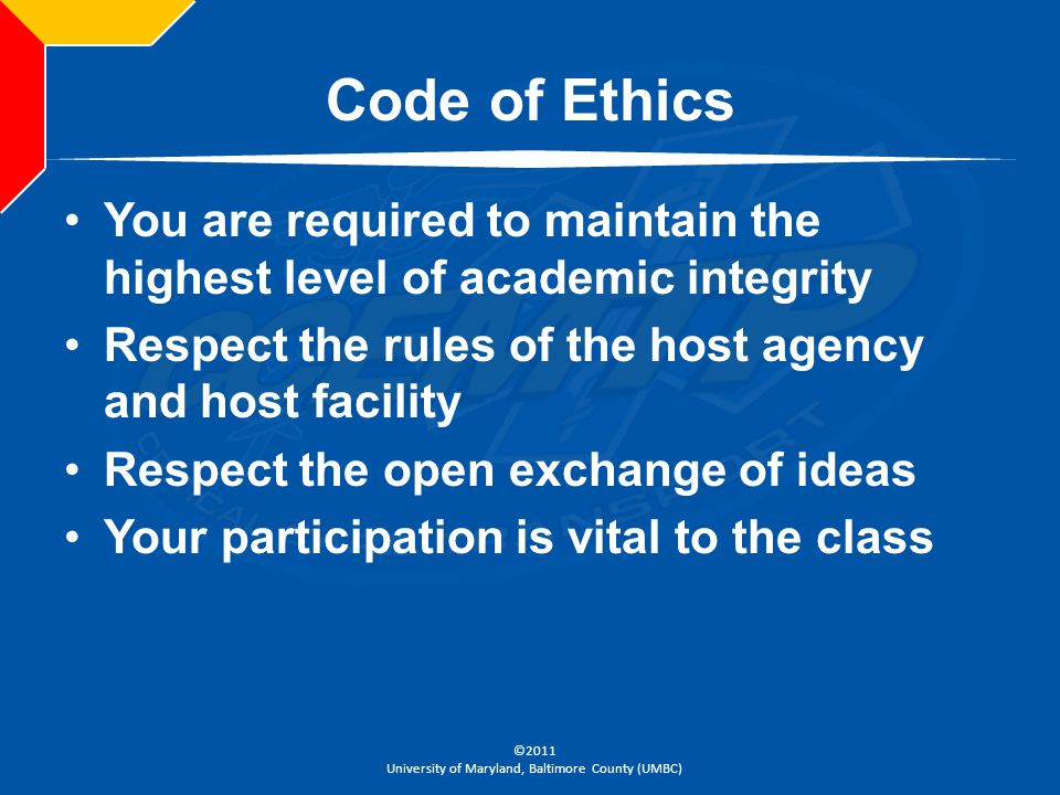 Code of Ethics You are required to maintain the highest level of academic integrity. Respect the rules of the host agency and host facility.