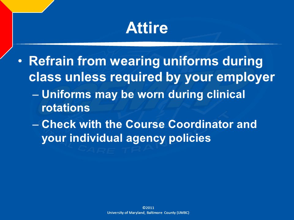 Attire Refrain from wearing uniforms during class unless required by your employer. Uniforms may be worn during clinical rotations.