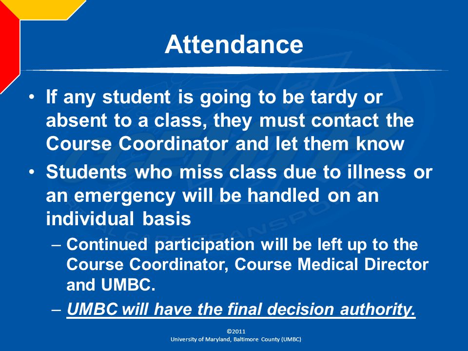 Attendance If any student is going to be tardy or absent to a class, they must contact the Course Coordinator and let them know.