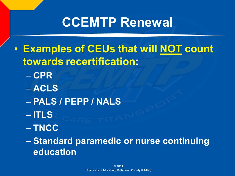CCEMTP Renewal Examples of CEUs that will NOT count towards recertification: CPR. ACLS. PALS / PEPP / NALS.