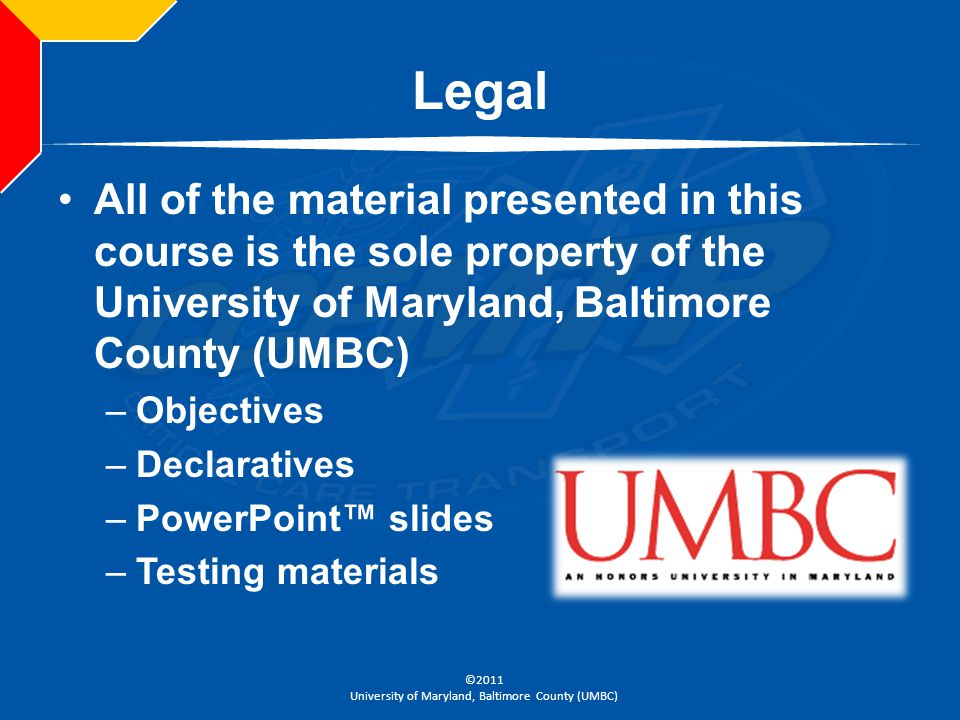 Legal All of the material presented in this course is the sole property of the University of Maryland, Baltimore County (UMBC)