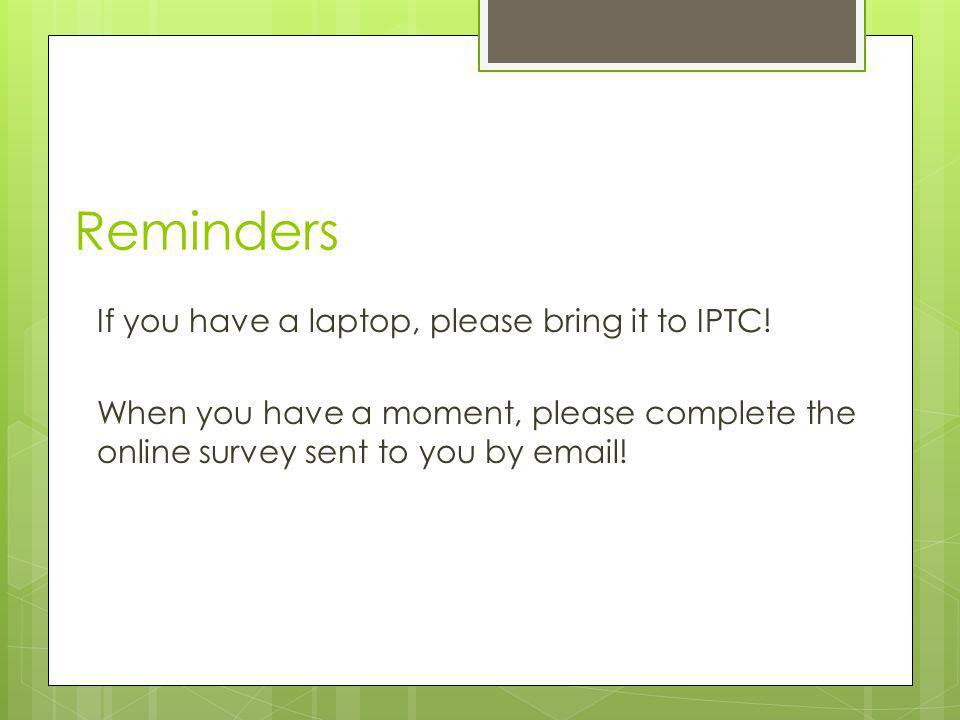 Reminders If you have a laptop, please bring it to IPTC!