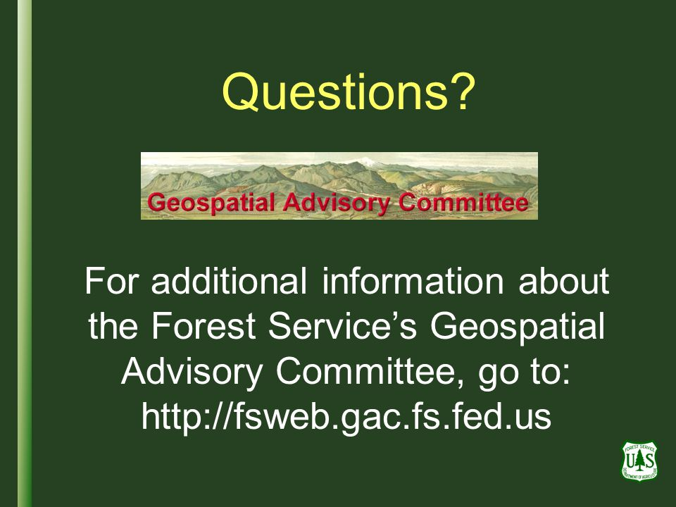 Questions For additional information about the Forest Service's Geospatial Advisory Committee, go to: http://fsweb.gac.fs.fed.us.