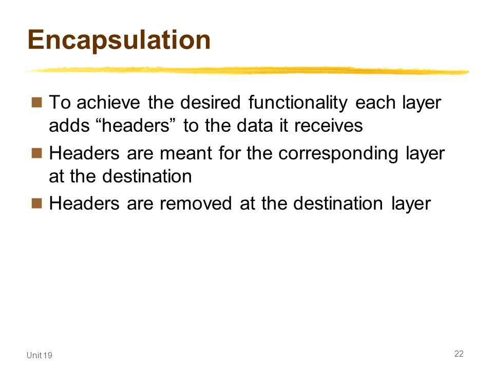 Encapsulation To achieve the desired functionality each layer adds headers to the data it receives.