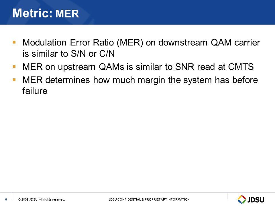 Metric: MER Modulation Error Ratio (MER) on downstream QAM carrier is similar to S/N or C/N. MER on upstream QAMs is similar to SNR read at CMTS.