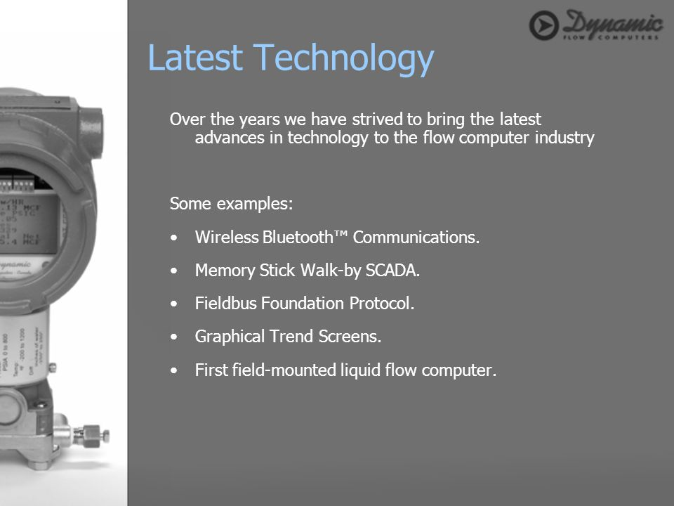 Latest Technology Over the years we have strived to bring the latest advances in technology to the flow computer industry.