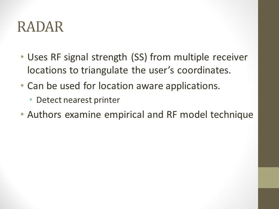RADAR Uses RF signal strength (SS) from multiple receiver locations to triangulate the user's coordinates.