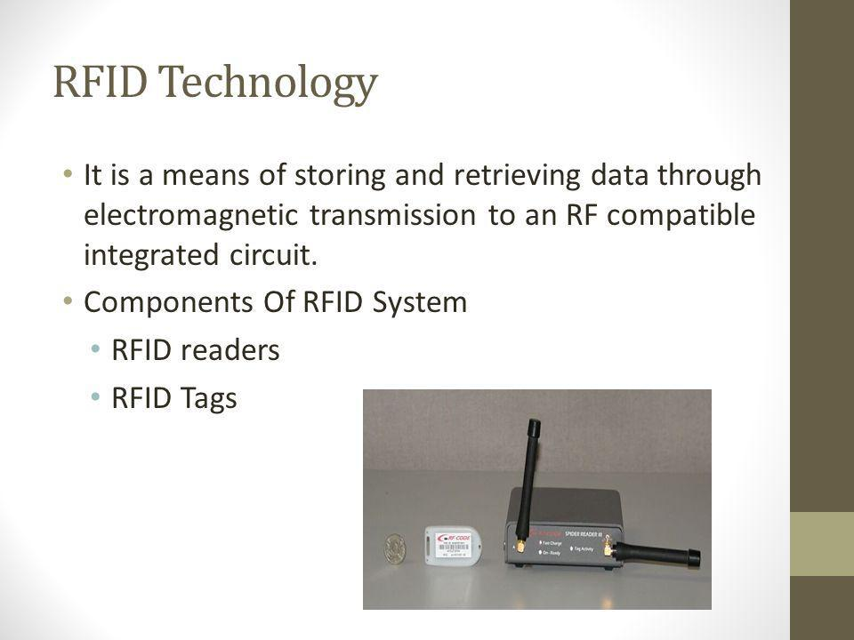 RFID Technology It is a means of storing and retrieving data through electromagnetic transmission to an RF compatible integrated circuit.