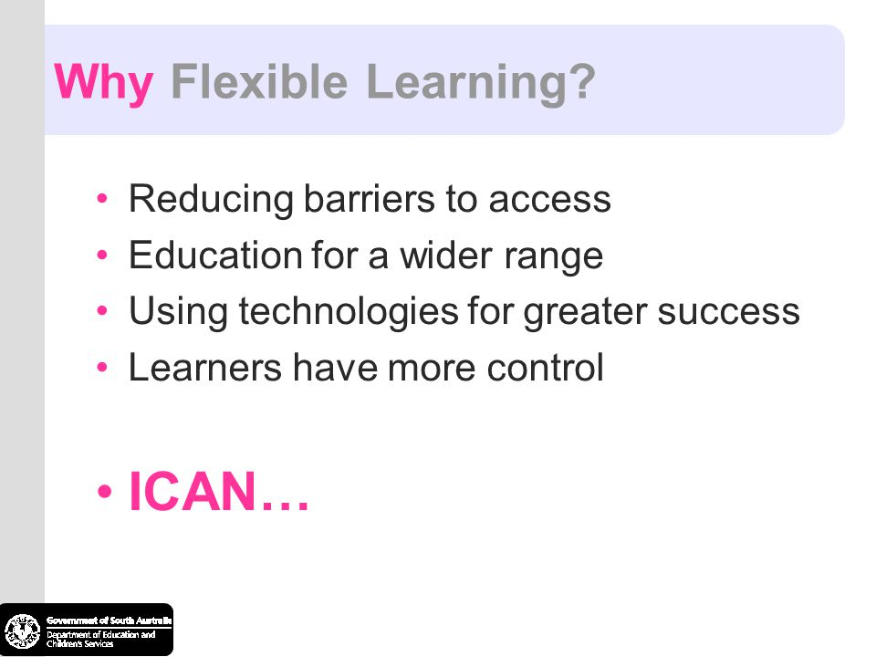 ICAN… Why Flexible Learning Reducing barriers to access