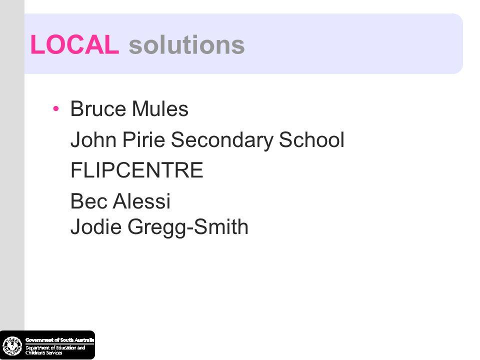 LOCAL solutions Bruce Mules John Pirie Secondary School FLIPCENTRE