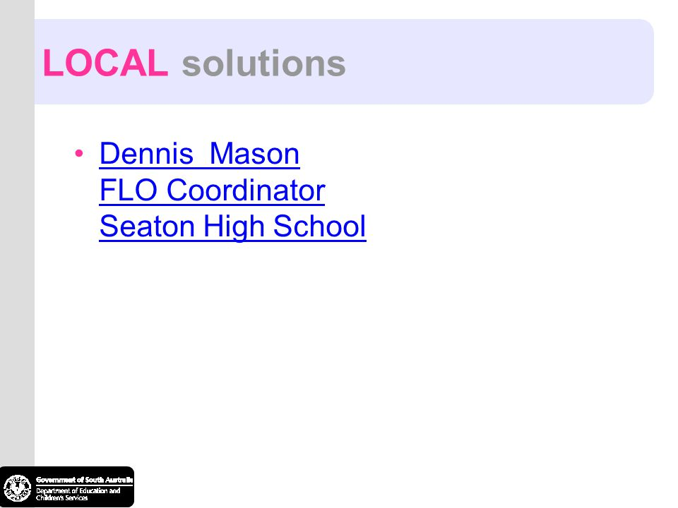 LOCAL solutions Dennis Mason FLO Coordinator Seaton High School