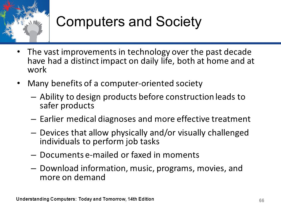 Computers and Society The vast improvements in technology over the past decade have had a distinct impact on daily life, both at home and at work.
