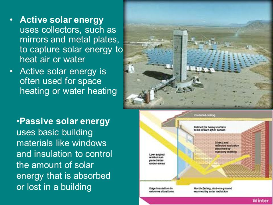 Active solar energy uses collectors, such as mirrors and metal plates, to capture solar energy to heat air or water