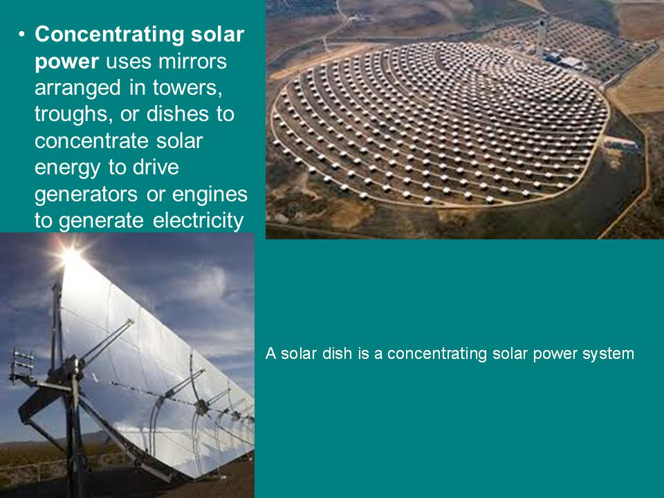 Concentrating solar power uses mirrors arranged in towers, troughs, or dishes to concentrate solar energy to drive generators or engines to generate electricity