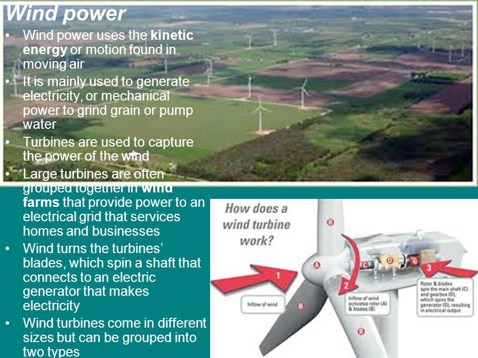 Wind power Wind power uses the kinetic energy or motion found in moving air.
