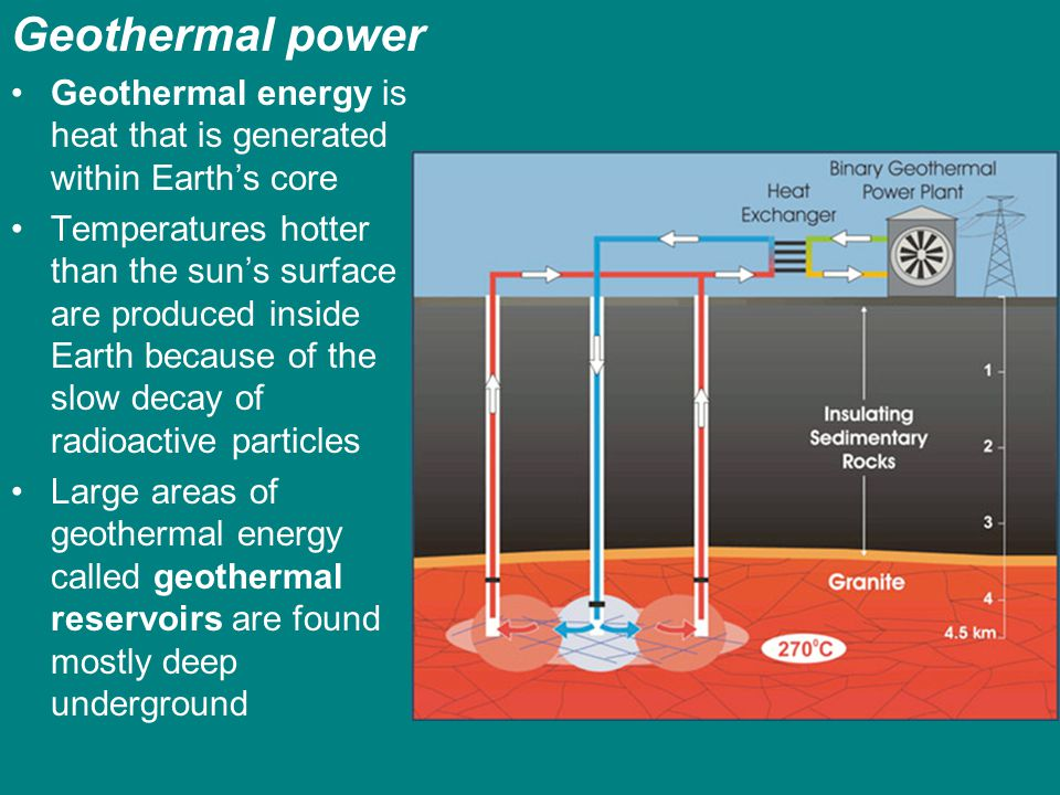 Geothermal power Geothermal energy is heat that is generated within Earth's core.