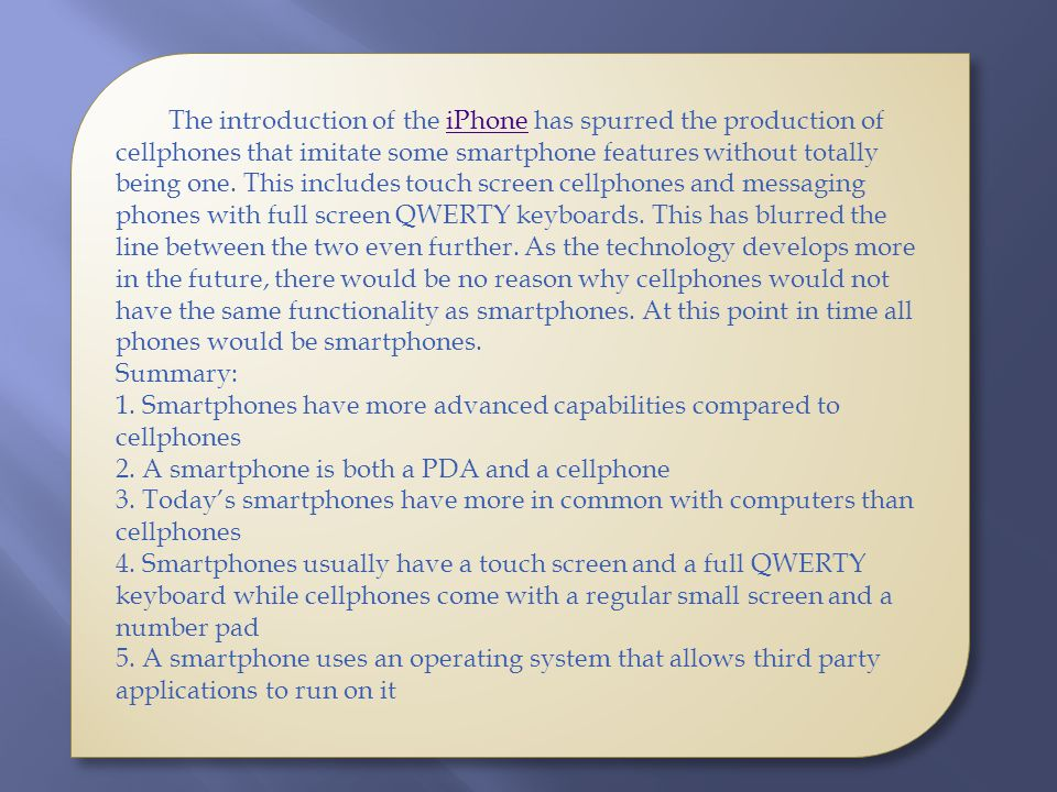 The introduction of the iPhone has spurred the production of cellphones that imitate some smartphone features without totally being one. This includes touch screen cellphones and messaging phones with full screen QWERTY keyboards. This has blurred the line between the two even further. As the technology develops more in the future, there would be no reason why cellphones would not have the same functionality as smartphones. At this point in time all phones would be smartphones.