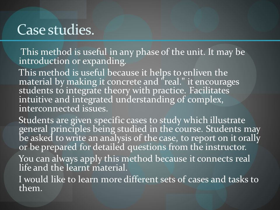 Case studies. This method is useful in any phase of the unit. It may be introduction or expanding.