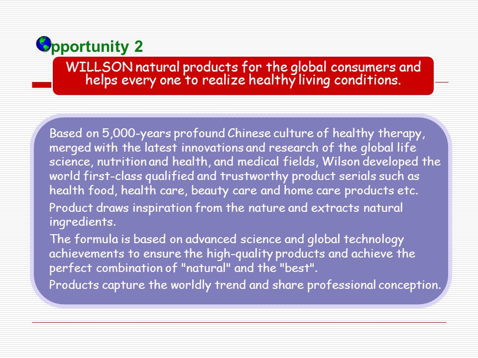 Opportunity 2 WILLSON natural products for the global consumers and helps every one to realize healthy living conditions.