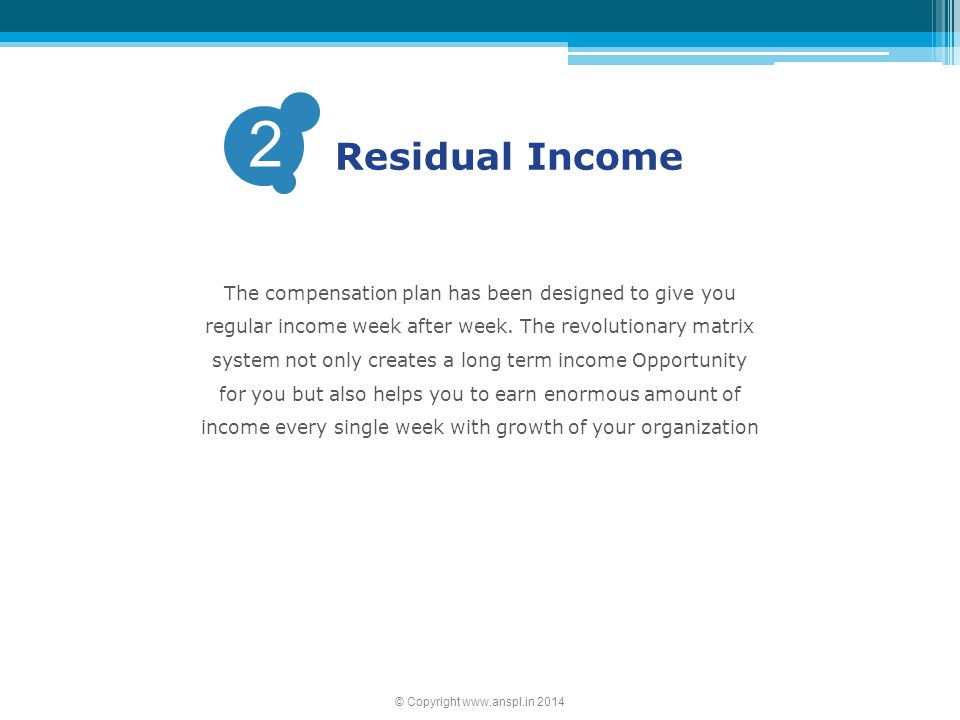 2 Residual Income The compensation plan has been designed to give you