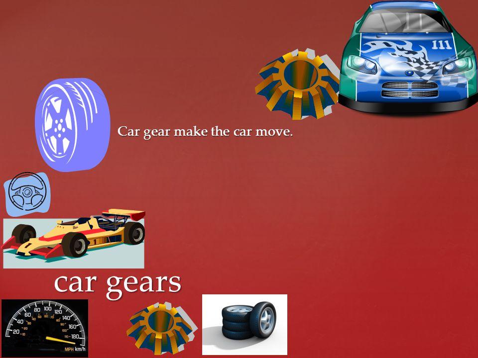 Car gear make the car move.