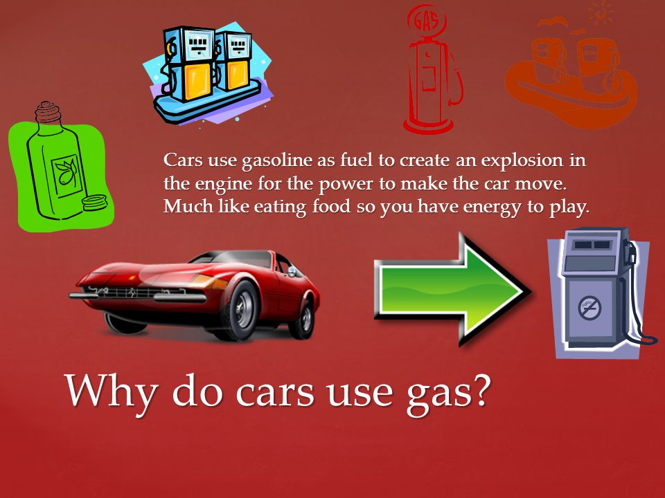 Cars use gasoline as fuel to create an explosion in the engine for the power to make the car move. Much like eating food so you have energy to play.