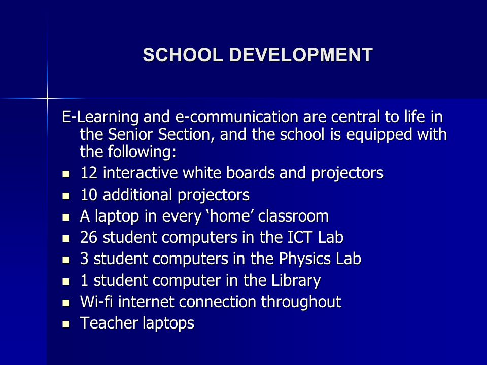 SCHOOL DEVELOPMENT E-Learning and e-communication are central to life in the Senior Section, and the school is equipped with the following: