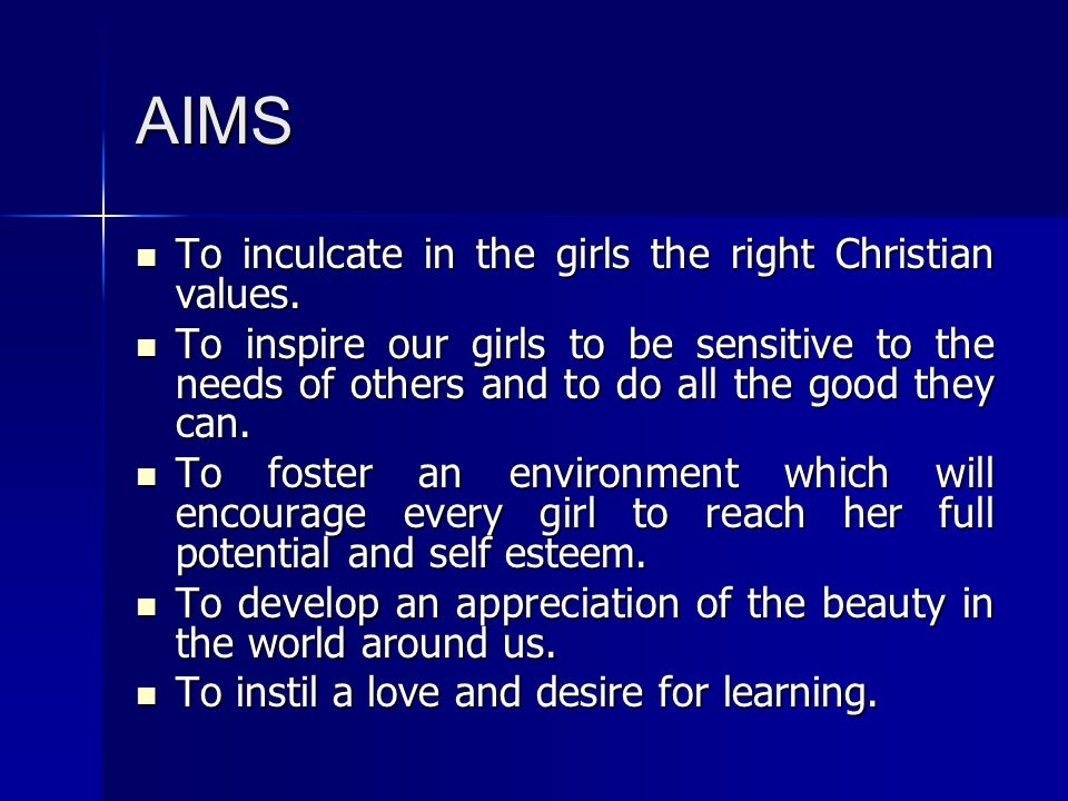 AIMS To inculcate in the girls the right Christian values.