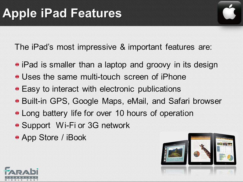Apple iPad Features The iPad's most impressive & important features are: iPad is smaller than a laptop and groovy in its design.
