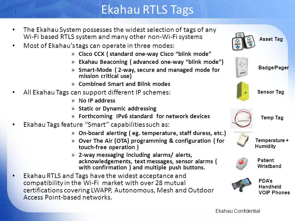 Ekahau RTLS Tags The Ekahau System possesses the widest selection of tags of any Wi-Fi based RTLS system and many other non-Wi-Fi systems.