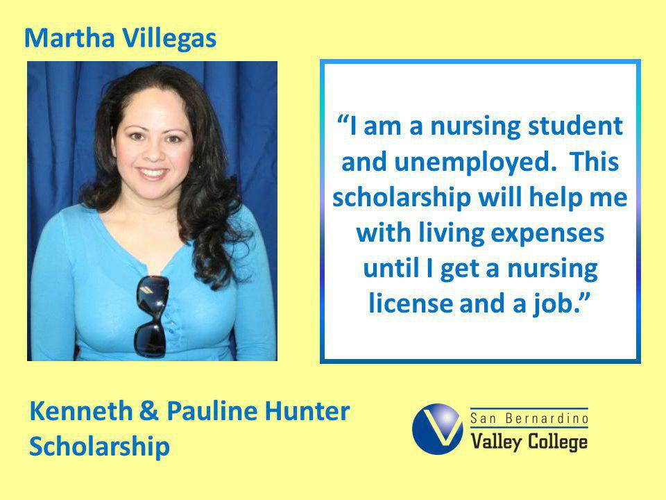 Martha Villegas I am a nursing student and unemployed. This scholarship will help me with living expenses until I get a nursing license and a job.
