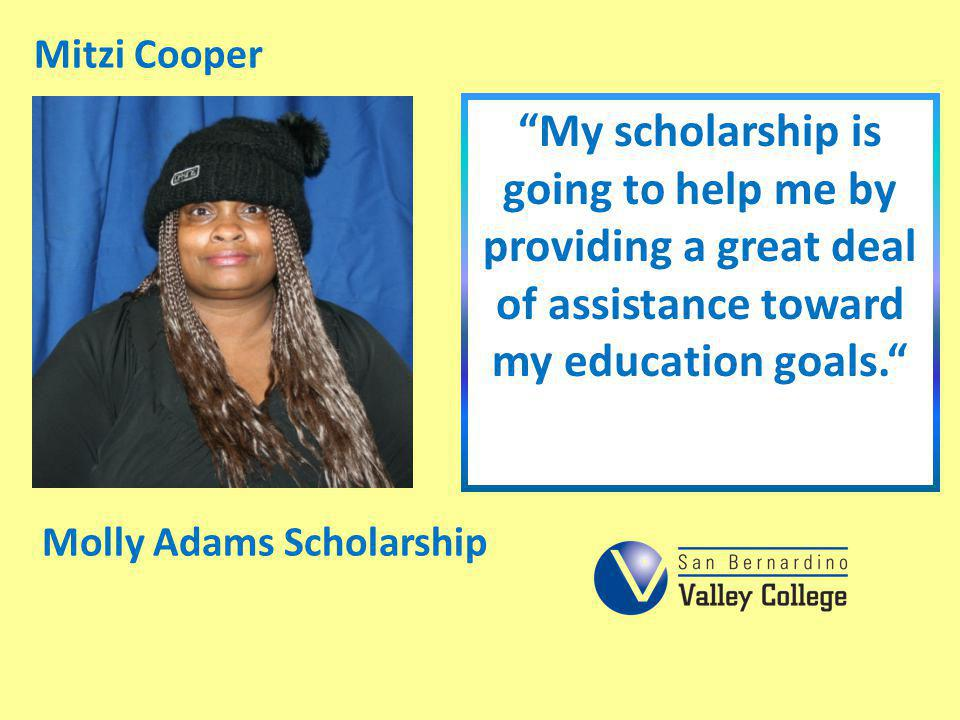 Mitzi Cooper My scholarship is going to help me by providing a great deal of assistance toward my education goals.