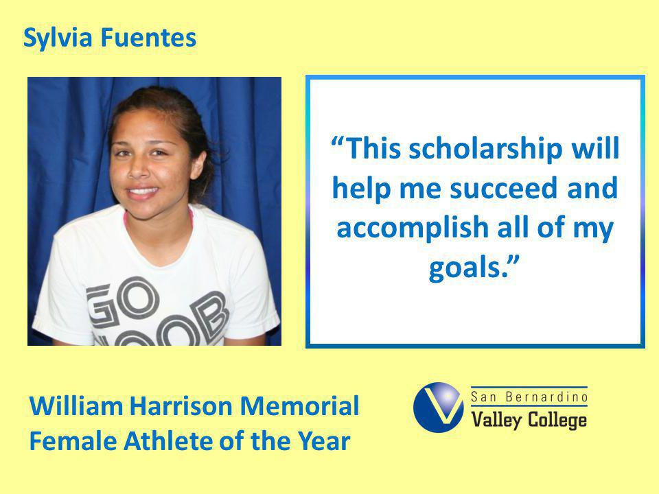 Sylvia Fuentes This scholarship will help me succeed and accomplish all of my goals. William Harrison Memorial.