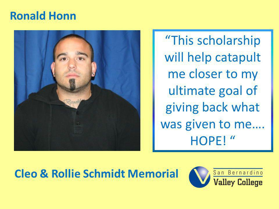 Ronald Honn This scholarship will help catapult me closer to my ultimate goal of giving back what was given to me…. HOPE!
