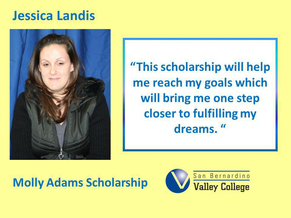 Jessica Landis This scholarship will help me reach my goals which will bring me one step closer to fulfilling my dreams.