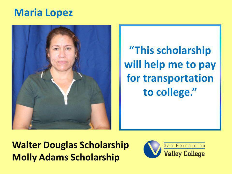 This scholarship will help me to pay for transportation to college.