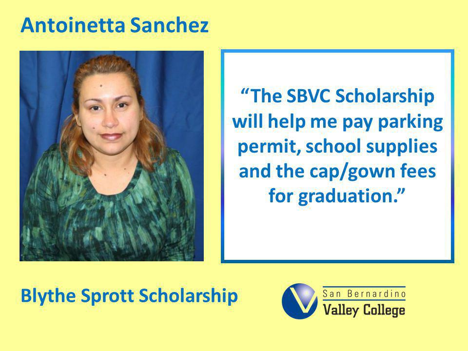 Antoinetta Sanchez The SBVC Scholarship will help me pay parking permit, school supplies and the cap/gown fees for graduation.
