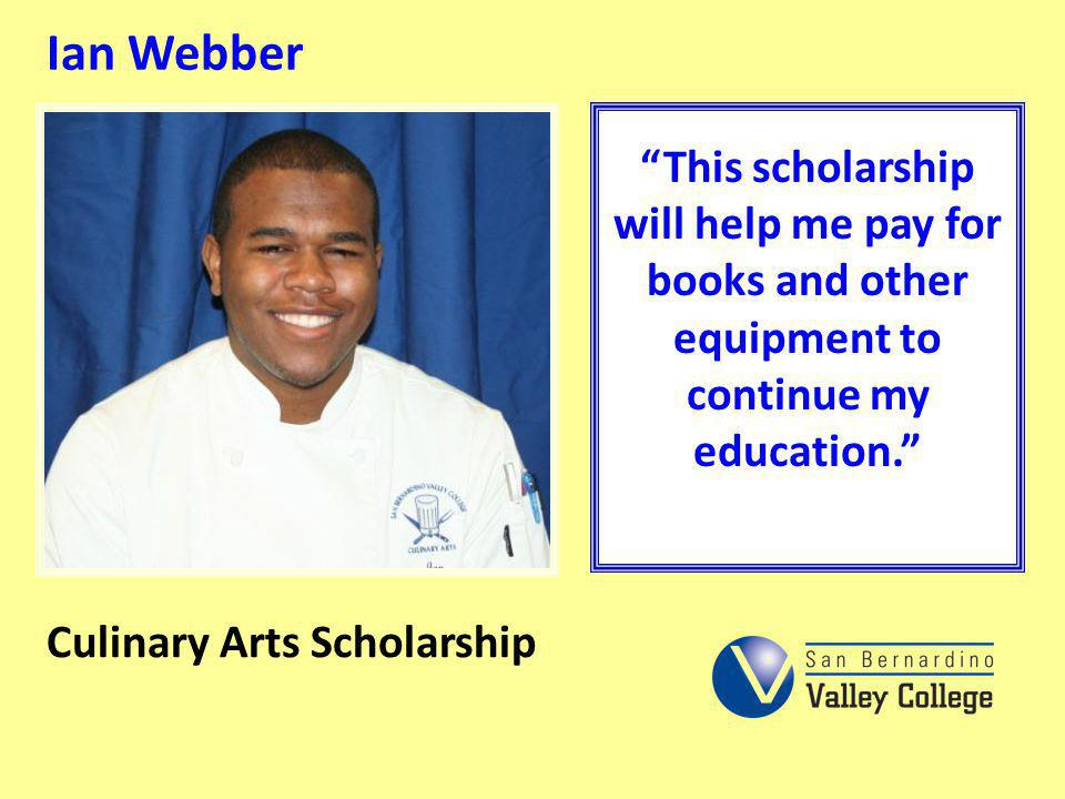 Ian Webber This scholarship will help me pay for books and other equipment to continue my education.