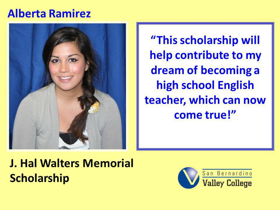 Alberta Ramirez This scholarship will help contribute to my dream of becoming a high school English teacher, which can now come true!